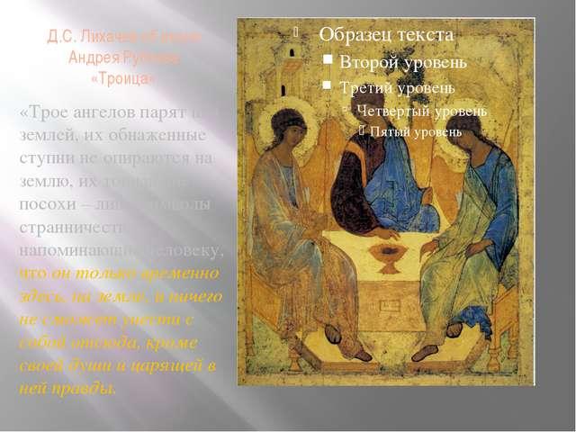 Д.С. Лихачев об иконе Андрея Рублева «Троица» «Трое ангелов парят над землей,...