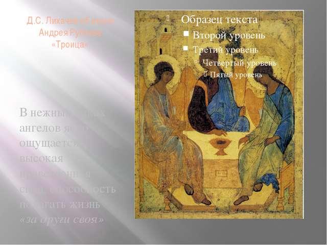 Д.С. Лихачев об иконе Андрея Рублева «Троица» В нежных ликах ангелов ясно ощу...