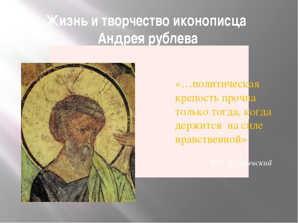 Жизнь и творчество иконописца Андрея рублева «…политическая крепость прочна т...