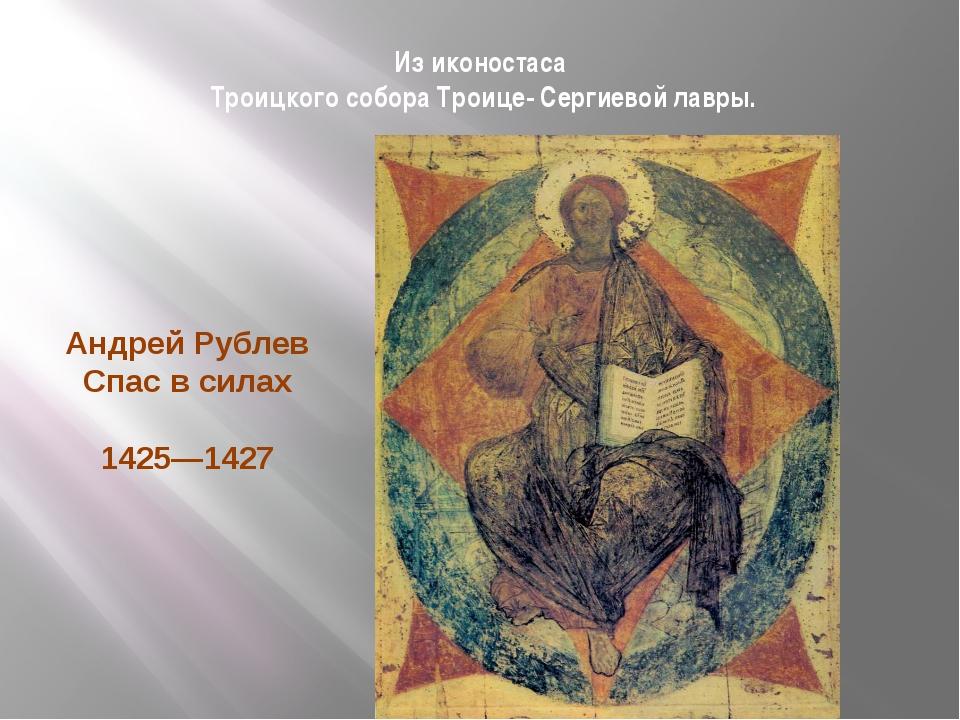 Из иконостаса Троицкого собора Троице- Сергиевой лавры. Андрей Рублев Спас в...