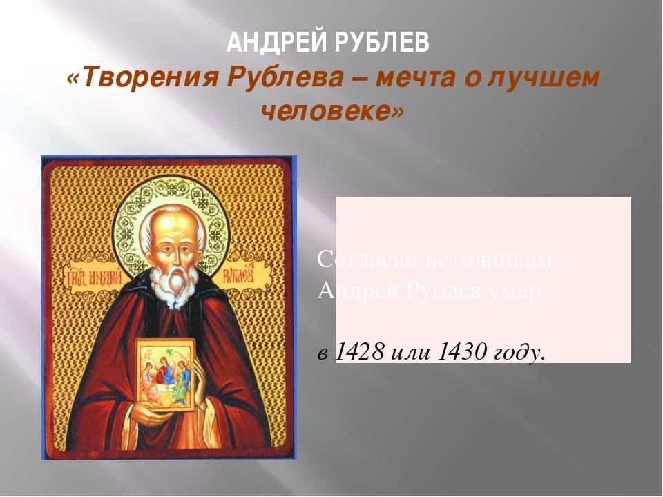 АНДРЕЙ РУБЛЕВ «Творения Рублева – мечта о лучшем человеке» Согласно источника...