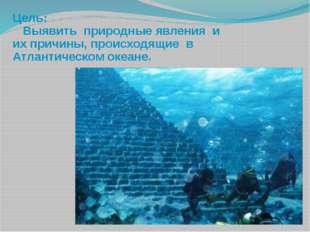 Цель: Выявить природные явления и их причины, происходящие в Атлантическом о