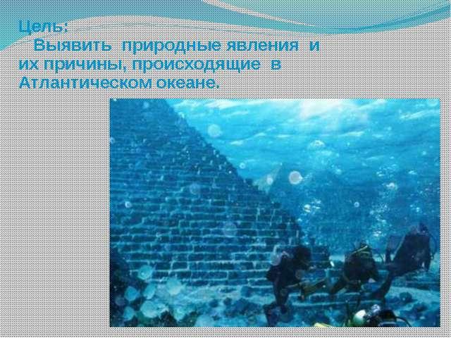 Цель: Выявить природные явления и их причины, происходящие в Атлантическом о...