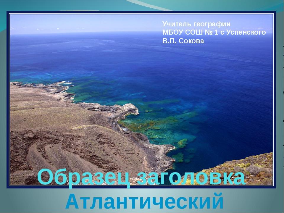 Учитель географии МБОУ СОШ № 1 с Успенского В.П. Сокова Атлантический океан