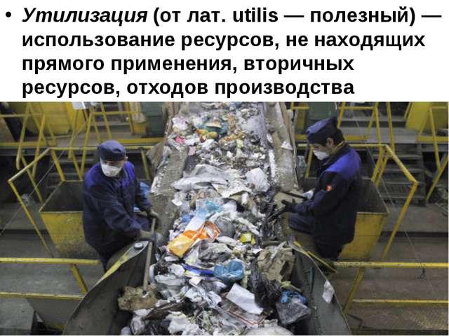 Утилизация (от лат. utilis — полезный) — использование ресурсов, не находящих...