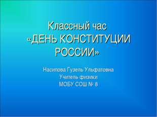 Классный час «ДЕНЬ КОНСТИТУЦИИ РОССИИ» Насипова Гузель Ульфатовна Учитель физ