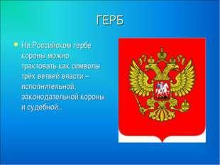 ГЕРБ На Российском гербе короны можно трактовать как символы трёх ветвей влас