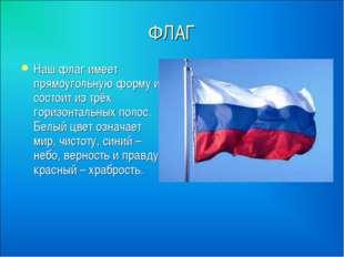 ФЛАГ Наш флаг имеет прямоугольную форму и состоит из трёх горизонтальных поло