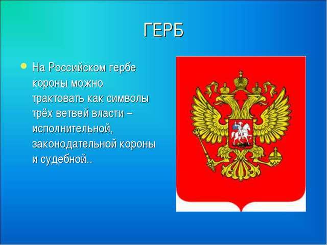 ГЕРБ На Российском гербе короны можно трактовать как символы трёх ветвей влас...
