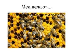 Мед делают....
