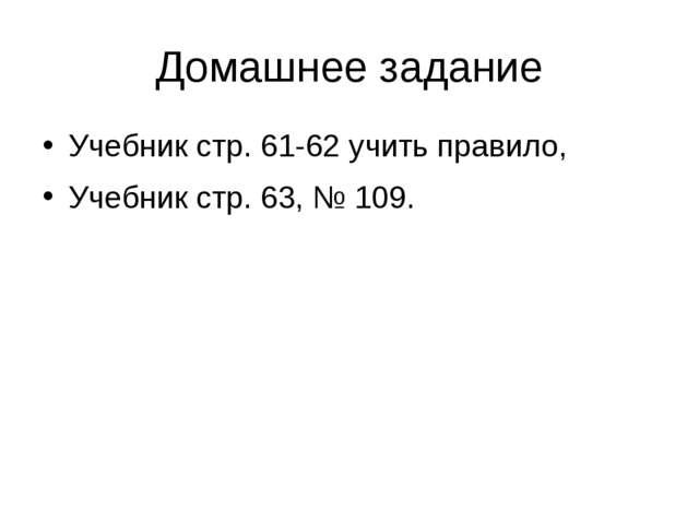 Домашнее задание Учебник стр. 61-62 учить правило, Учебник стр. 63, № 109.