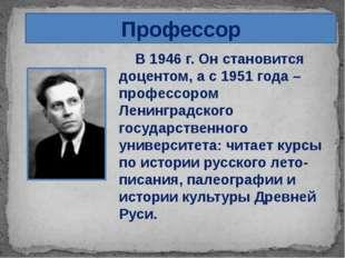Профессор В 1946 г. Он становится доцентом, а с 1951 года – профессором Ленин