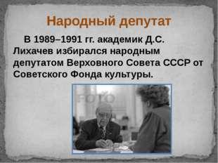 Народный депутат В 1989–1991 гг. академик Д.С. Лихачев избирался народным деп