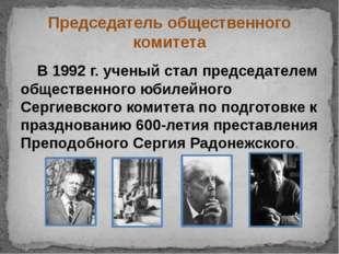 Председатель общественного комитета В 1992 г. ученый стал председателем общес