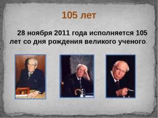 105 лет 28 ноября 2011 года исполняется 105 лет со дня рождения великого учен