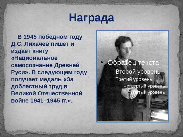 Награда В 1945 победном году Д.С. Лихачев пишет и издает книгу «Национальное...