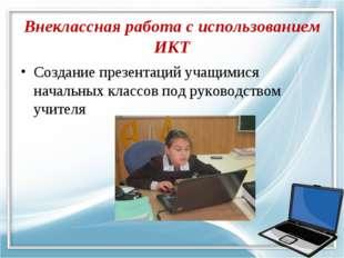 Внеклассная работа с использованием ИКТ Создание презентаций учащимися началь