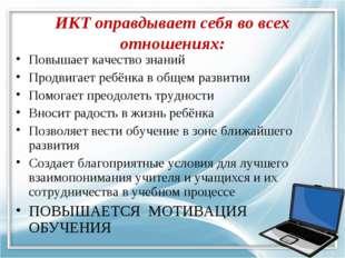 ИКТ оправдывает себя во всех отношениях: Повышает качество знаний Продвигает