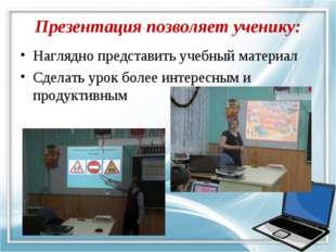 Презентация позволяет ученику: Наглядно представить учебный материал Сделать