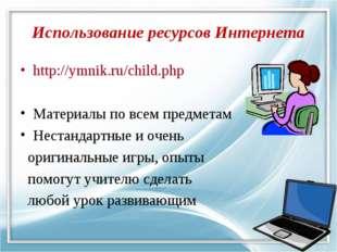 Использование ресурсов Интернета http://ymnik.ru/child.php Материалы по всем