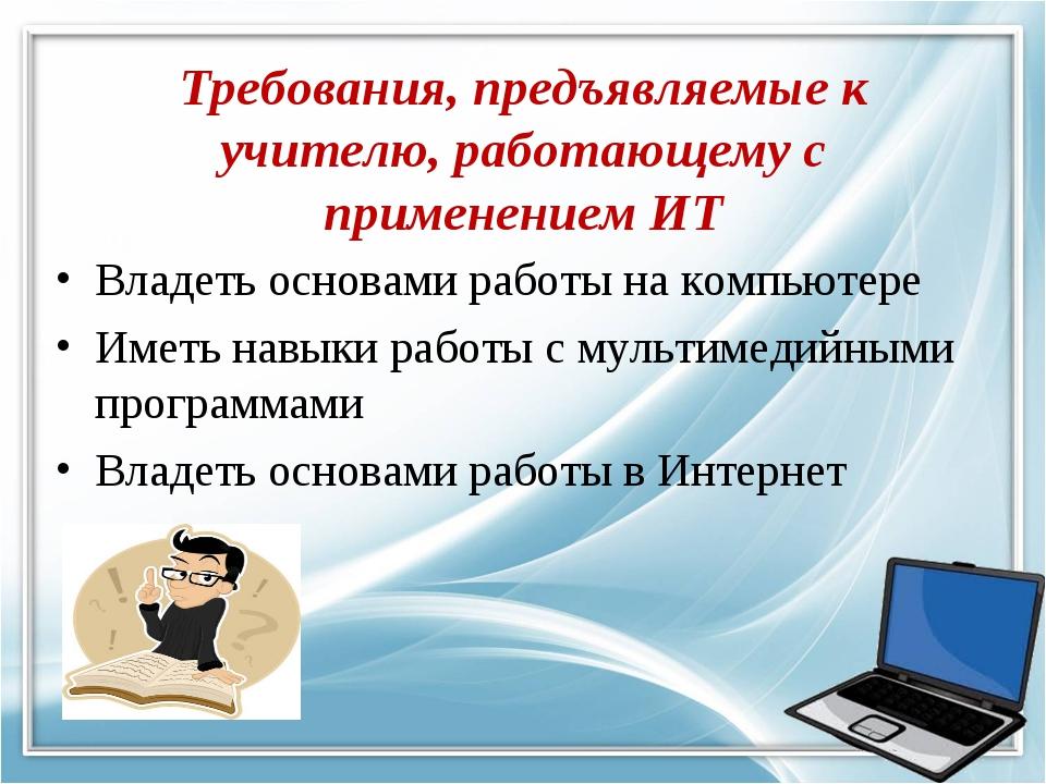 Требования, предъявляемые к учителю, работающему с применением ИТ Владеть осн...