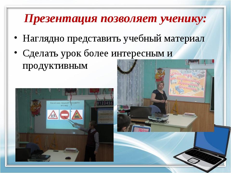 Презентация позволяет ученику: Наглядно представить учебный материал Сделать...