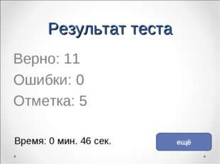 Результат теста Верно: 11 Ошибки: 0 Отметка: 5 Время: 0 мин. 46 сек. ещё испр