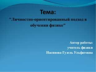 Автор работы: учитель физики Насипова Гузель Ульфатовна