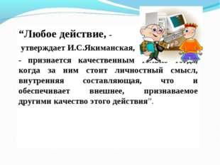 """""""Любое действие, - утверждает И.С.Якиманская, - признается качественным тольк"""