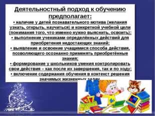 Деятельностный подход к обучению предполагает: • наличие у детей познавательн
