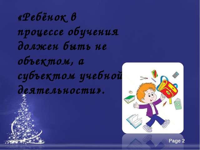 «Ребёнок в процессе обучения должен быть не объектом, а субъектом учебной дея...