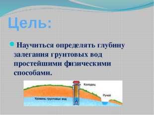 Цель: Научиться определять глубину залегания грунтовых вод простейшими физиче