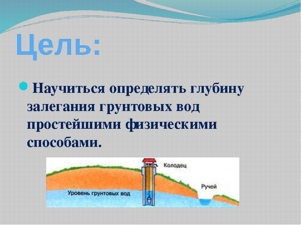 Цель: Научиться определять глубину залегания грунтовых вод простейшими физиче...
