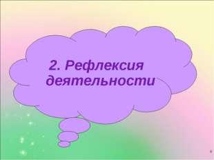 * 2. Рефлексия деятельности
