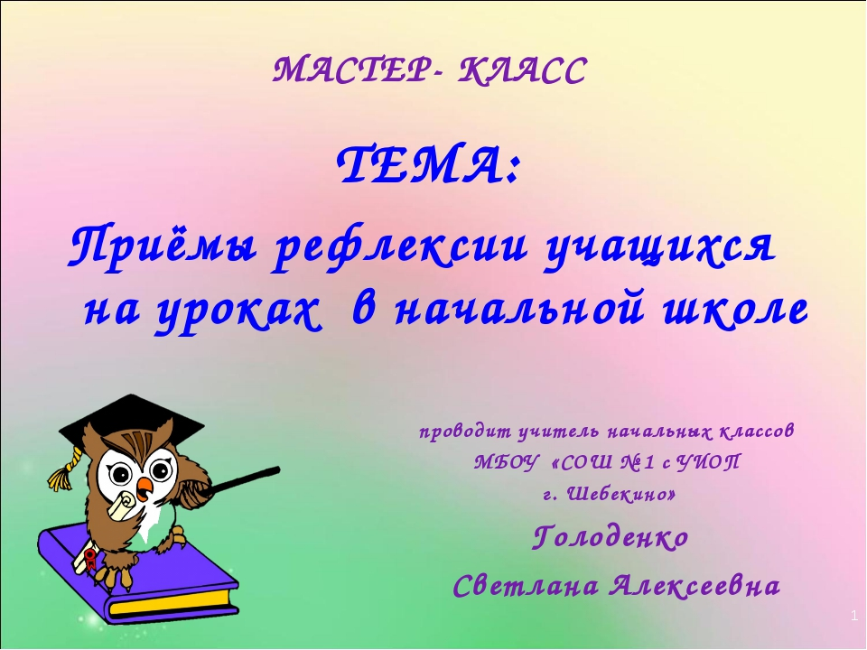 * МАСТЕР- КЛАСС ТЕМА: Приёмы рефлексии учащихся на уроках в начальной школе п...