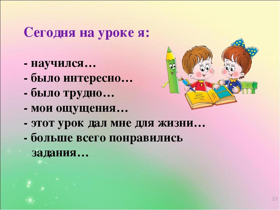* Сегодня на уроке я: - научился… - было интересно… - было трудно… - мои ощущ...