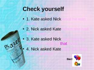 Check yourself 1. Kate asked Nick what he was doing. 2. Nick asked Kate when