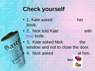 Check yourself 1. Kate asked not to touch her book. 2. Nick told Kate to be c