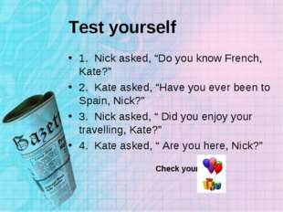 "Test yourself 1. Nick asked, ""Do you know French, Kate?"" 2. Kate asked, ""Have"