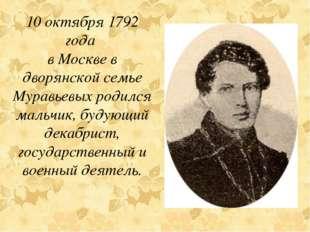 10 октября 1792 года в Москве в дворянской семье Муравьевых родился мальчик,