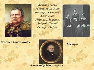 Детей в семье Муравьёвых было шестеро. Сыновья: Александр, Николай, Михаил, А