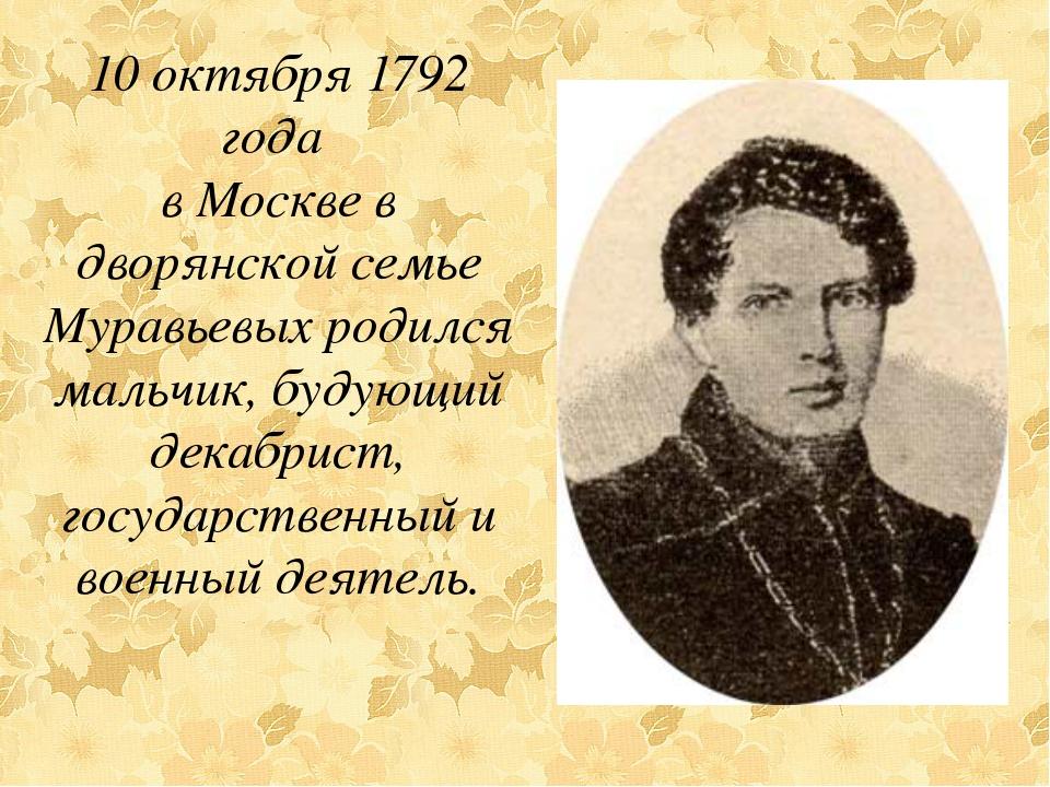 10 октября 1792 года в Москве в дворянской семье Муравьевых родился мальчик,...