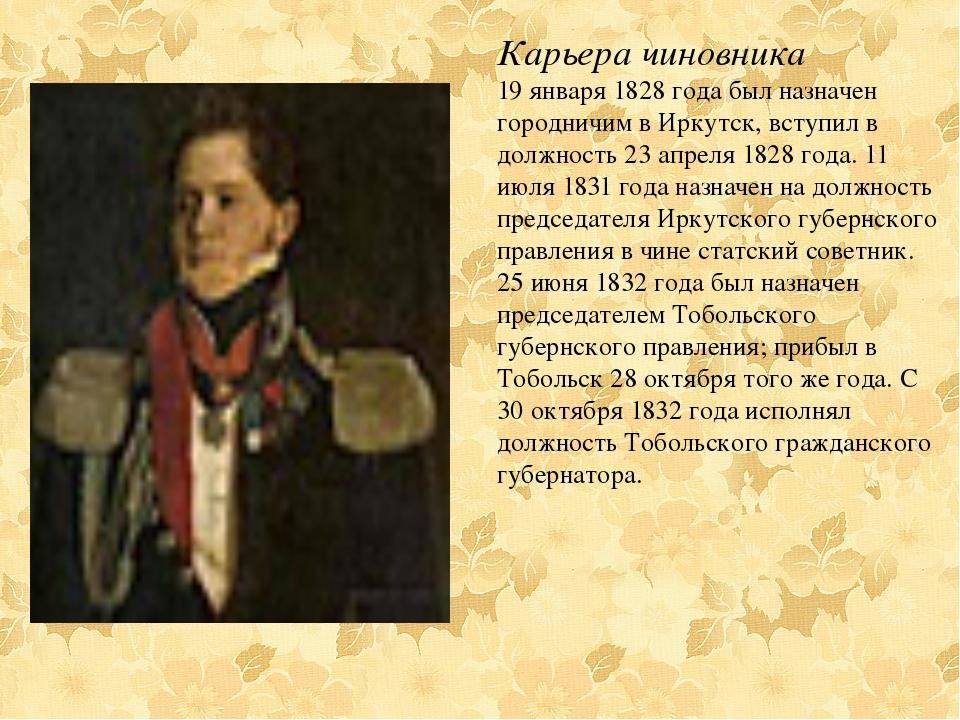 Карьера чиновника 19 января 1828 года был назначен городничим в Иркутск, вст...