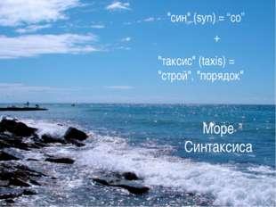 """Море Синтаксиса """"син"""" (syn) = """"со"""" + """"таксис"""" (taxis) = """"строй"""", """"порядок"""""""