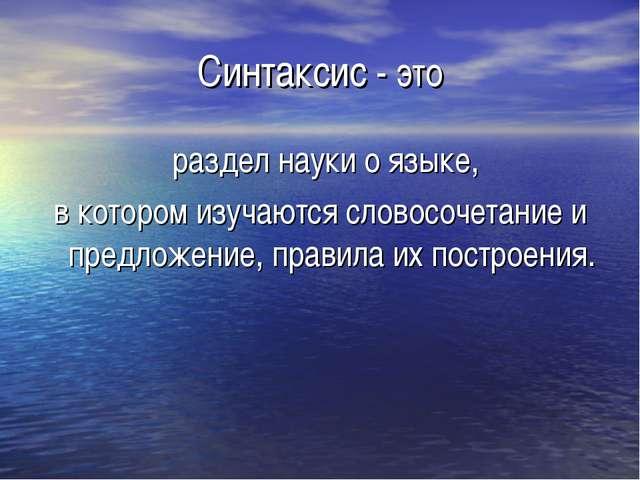 Синтаксис - это раздел науки о языке, в котором изучаются словосочетание и пр...