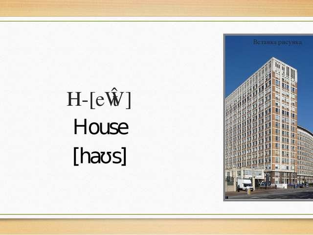 H-[eɪtʃ] House [haʊs]