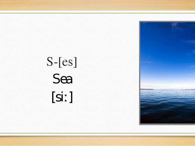 S-[es] Sea [siː]
