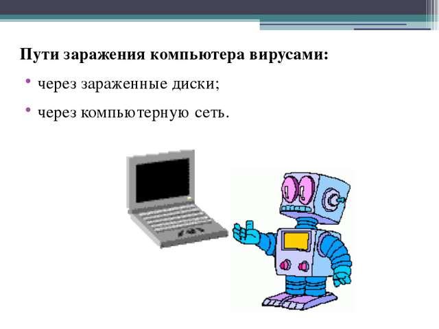 Пути заражения компьютера вирусами: через зараженные диски; через компьютерну...