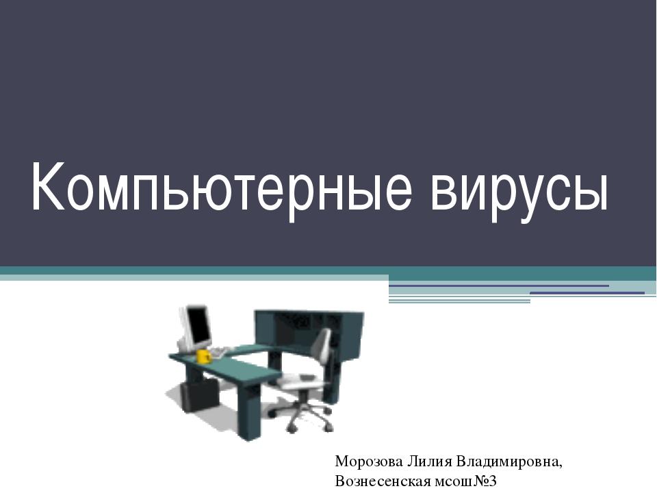 Компьютерные вирусы Морозова Лилия Владимировна, Вознесенская мсош№3