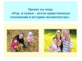 Проект на тему: «Род и семья – исток нравственных отношений в истории челов